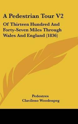 A Pedestrian Tour V2: Of Thirteen Hundred and Forty-Seven Miles Through Wales and England (1836) by Clavileno Woodenpeg
