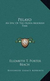 Pelayo Pelayo: An Epic of the Olden Moorish Time an Epic of the Olden Moorish Time by Elizabeth T. Porter Beach