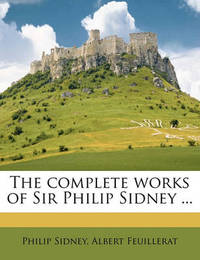 The Complete Works of Sir Philip Sidney ... by Sir Philip Sidney, Sir