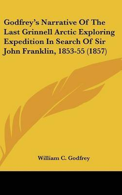 Godfrey's Narrative of the Last Grinnell Arctic Exploring Expedition in Search of Sir John Franklin, 1853-55 (1857) by William C Godfrey