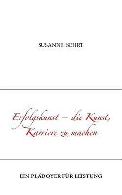 Erfolgskunst - Die Kunst, Karriere Zu Machen by Susanne Sehrt