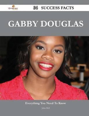 Gabby Douglas 34 Success Facts - Everything You Need to Know about Gabby Douglas by John Bell