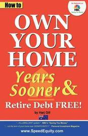 How to Own Your Home Years Sooner & Retire Debt Free by Harj Gill