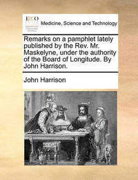 Remarks on a Pamphlet Lately Published by the REV. Mr. Maskelyne, Under the Authority of the Board of Longitude. by John Harrison. by John Harrison