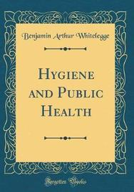 Hygiene and Public Health (Classic Reprint) by Benjamin Arthur Whitelegge image