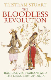 The Bloodless Revolution: Radical Vegetarians and the Discovery of India by Tristram Stuart image