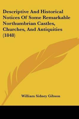 Descriptive And Historical Notices Of Some Remarkable Northumbrian Castles, Churches, And Antiquities (1848) by William Sidney Gibson image