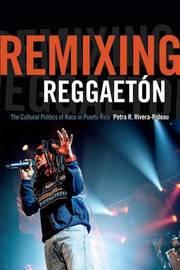 Remixing Reggaeton by Petra R Rivera-Rideau
