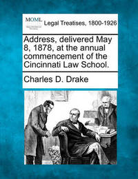 Address, Delivered May 8, 1878, at the Annual Commencement of the Cincinnati Law School. by Charles D Drake