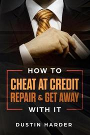 How To Cheat At Credit Repair & Get Away With It by Dustin Harder