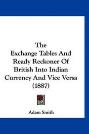 The Exchange Tables and Ready Reckoner of British Into Indian Currency and Vice Versa (1887) by Adam Smith