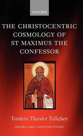 The Christocentric Cosmology of St Maximus the Confessor by Torstein Tollefsen