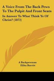A Voice from the Back Pews to the Pulpit and Front Seats: In Answer to What Think Ye of Christ? (1872) by Elihu Burritt
