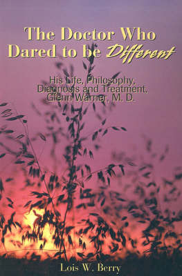The Doctor Who Dared to Be Different: His Life, Philosophy, Diagnosis and Treatment, Glenn Warner, M.D. by Lois W. Berry