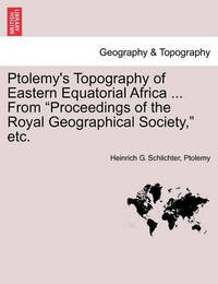 Ptolemy's Topography of Eastern Equatorial Africa ... from Proceedings of the Royal Geographical Society, Etc. by Heinrich G Schlichter