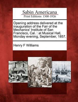 Opening Address Delivered at the Inauguration of the Fair of the Mechanics' Institute of San Francisco, Cal. by Henry F Williams