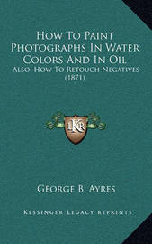 How to Paint Photographs in Water Colors and in Oil: Also, How to Retouch Negatives (1871) by George B Ayres