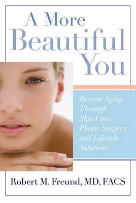 A More Beautiful You: Reverse Aging Through Skin Care, Plastic Surgery, and Lifestyle Solutions by Robert M. Freund