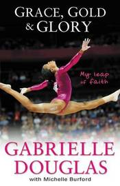 Grace, Gold, and Glory My Leap of Faith by Gabriella Douglas