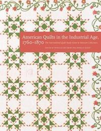 American Quilts in the Industrial Age, 1760-1870 by International Quilt Study Center & Museum