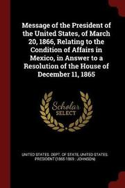 Message of the President of the United States, of March 20, 1866, Relating to the Condition of Affairs in Mexico, in Answer to a Resolution of the House of December 11, 1865 image