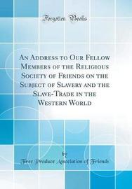 An Address to Our Fellow Members of the Religious Society of Friends on the Subject of Slavery and the Slave-Trade in the Western World (Classic Reprint) by Free Produce Association of Friends image
