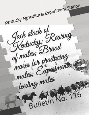 Jack stock of Kentucky; Rearing of mules; Brood mares for producing mules; Experiments in feeding mules by Kentucky Agricultura Experiment Station