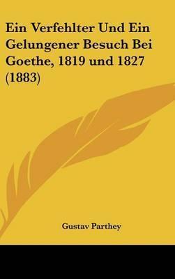 Ein Verfehlter Und Ein Gelungener Besuch Bei Goethe, 1819 Und 1827 (1883) by Gustav Parthey