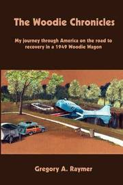 The Woodie Chronicles: My Journey through America on the Road to Recovery in a 1949 Woodie Wagon by Gregory A. Raymer image