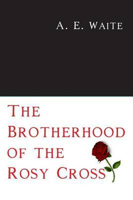 The Brotherhood of the Rosy Cross by A.E. WAITE