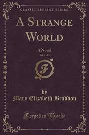 A Strange World, Vol. 1 of 3 by Mary , Elizabeth Braddon