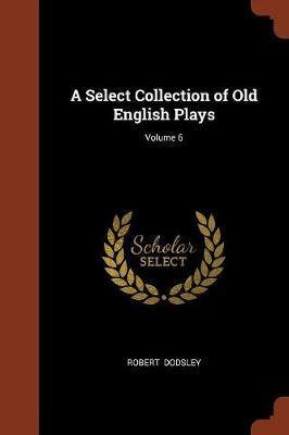 A Select Collection of Old English Plays; Volume 6 by Robert Dodsley image