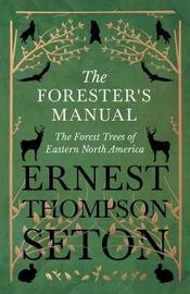The Forester's Manual - The Forest Trees of Eastern North America by Ernest Thompson Seton