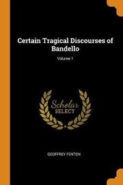 Certain Tragical Discourses of Bandello; Volume 1 by Geoffrey Fenton
