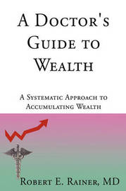 A Doctor's Guide to Wealth by Robert E Rainer image