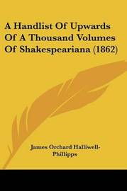 A Handlist Of Upwards Of A Thousand Volumes Of Shakespeariana (1862) by James Orchard Halliwell- Phillipps