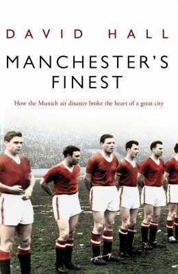 Manchester's Finest: How the Munich Air Disaster Broke the Heart of a Great City by David Hall