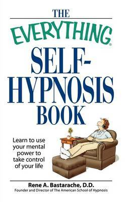 "The ""Everything"" Self-Hypnosis Book: Learn to Use Your Mental Power to Take Control of Your Life by Rene A. Bastarache"
