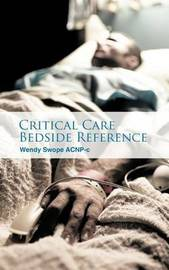 Critical Care Bedside Reference by Wendy Swope ACNP-c
