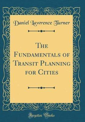 The Fundamentals of Transit Planning for Cities (Classic Reprint) by Daniel Lawrence Turner
