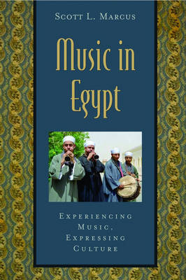 Music in Egypt: Experiencing Music, Expressing Culture by Scott Marcus