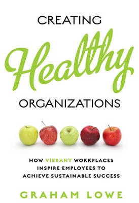 Creating Healthy Organizations: How Vibrant Workplaces Inspire Employees to Achieve Sustainable Success by Graham S. Lowe image