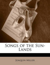 Songs of the Sun-Lands by Joaquin Miller