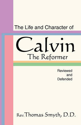 Life and Character of Calvin, the Reformer, Reviewed and Defended by Thomas Smyth image