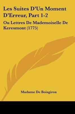 Les Suites D'Un Moment D'Erreur, Part 1-2: Ou Lettres De Mademoiselle De Keresmont (1775) by Madame De Boisgiron image