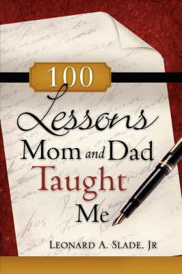 100 Lessons Mom and Dad Taught Me by Leobard A Slade, Jr.