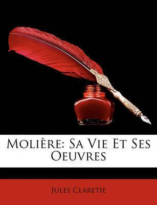 Molire: Sa Vie Et Ses Oeuvres by Jules Claretie