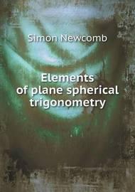 Elements of Plane Spherical Trigonometry by Simon Newcomb