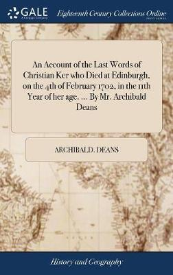 An Account of the Last Words of Christian Ker Who Died at Edinburgh, on the 4th of February 1702, in the 11th Year of Her Age. ... by Mr. Archibald Deans by Archibald Deans