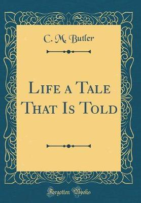 Life a Tale That Is Told (Classic Reprint) by C M Butler